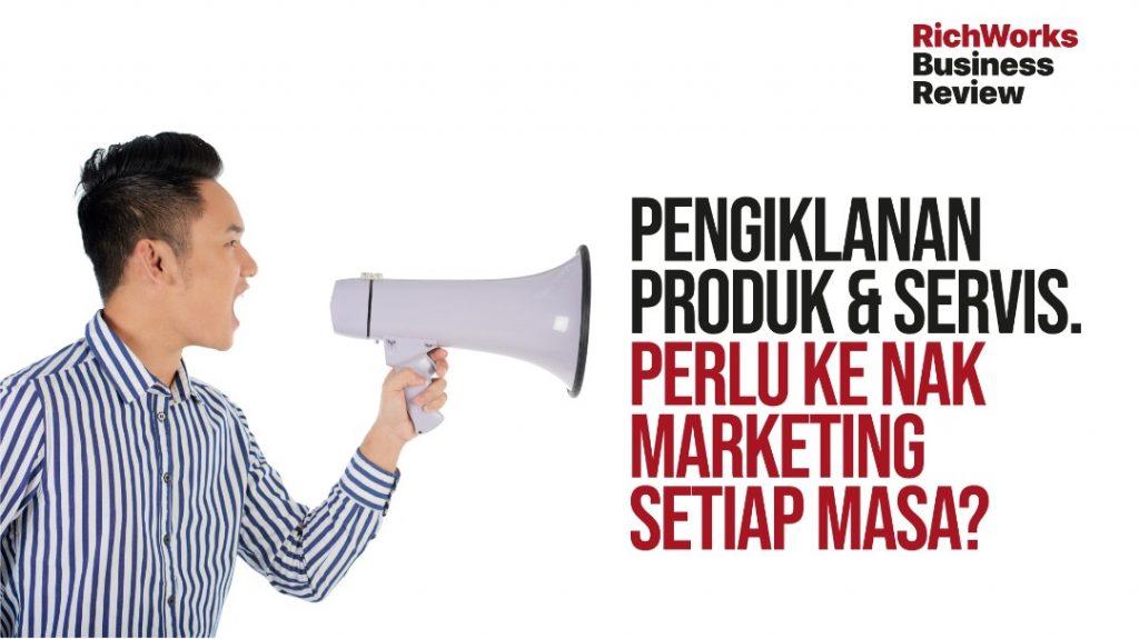 Pengiklanan Produk & Servis. Perlu Ke Nak Marketing Setiap Masa?