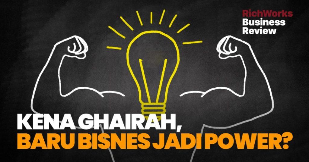 Kena Ghairah, Baru Bisnes Jadi Power?